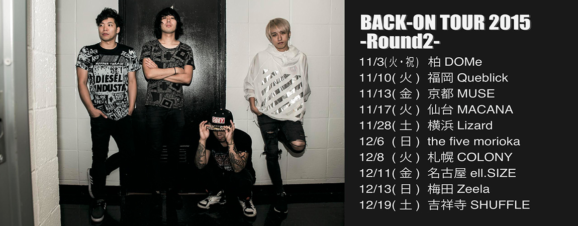 『BACK-ON TOUR 2015 -Round 2-』決定! 初日11/3 柏DOMeからFinal 12/19 吉祥寺SHUFFLEまで、全10公演のTOURを開催! ※公演詳細は後日発表